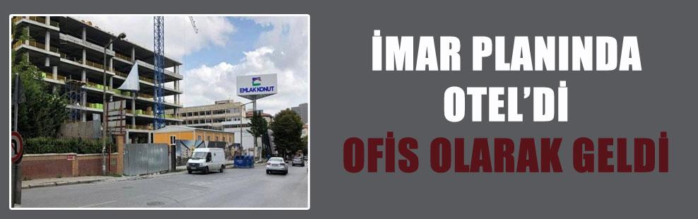 İMAR PLANINDA OTEL'Dİ OFİS OLARAK GELDİ