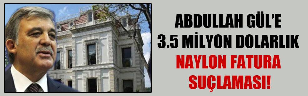 Abdullah Gül'e 3.5 milyon dolarlık naylon fatura suçlaması!