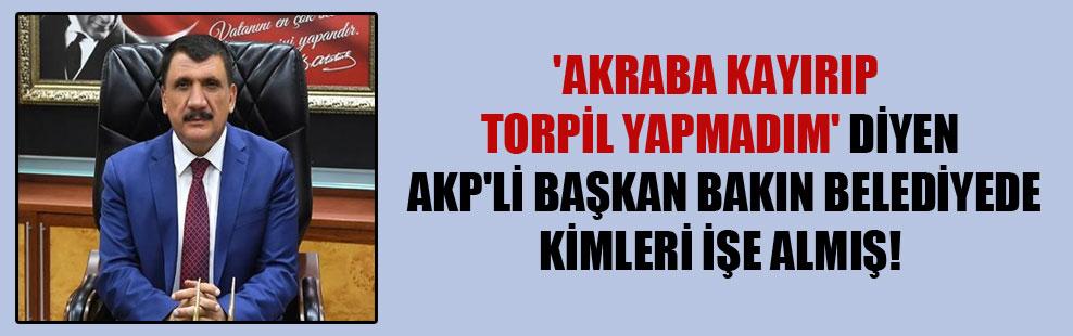 'Akraba kayırıp torpil yapmadım' diyen AKP'li Başkan bakın belediyede kimleri işe almış!