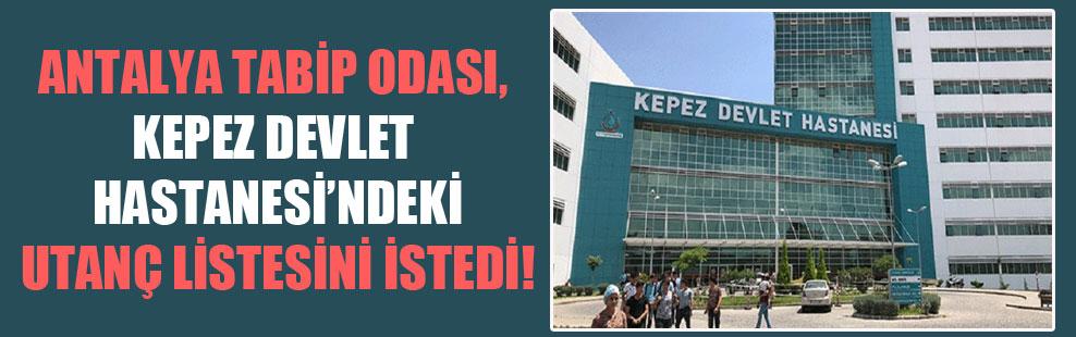 Antalya Tabip Odası, Kepez Devlet Hastanesi'ndeki utanç listesini istedi!