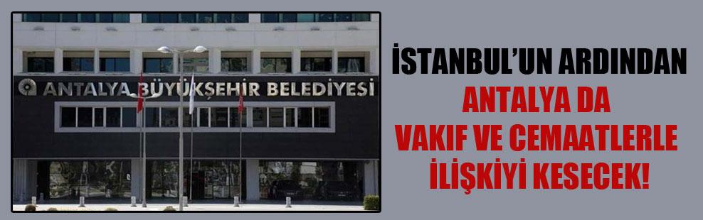 İstanbul'un ardından Antalya da vakıf ve cemaatlerle ilişkiyi kesecek!