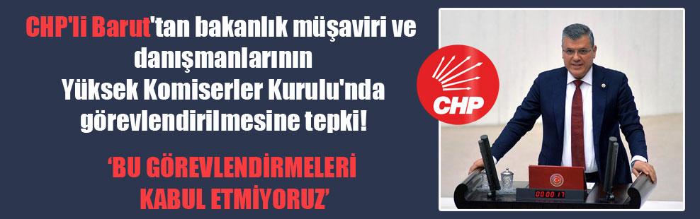 CHP'li Barut'tan bakanlık müşaviri ve danışmanlarının Yüksek Komiserler Kurulu'nda görevlendirilmesine tepki!