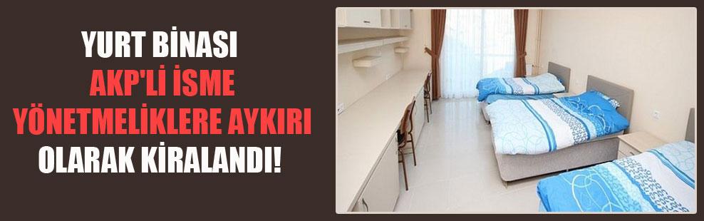 Yurt binası AKP'li isme yönetmeliklere aykırı olarak kiralandı!