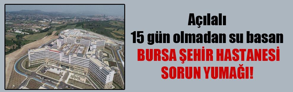 Açılalı 15 gün olmadan su basan Bursa Şehir Hastanesi sorun yumağı!