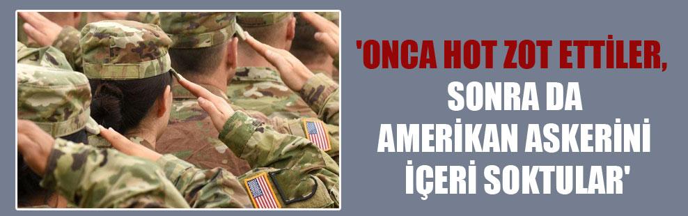 'Onca hot zot ettiler, sonra da Amerikan askerini içeri soktular'