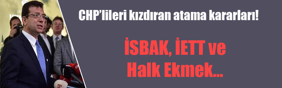 CHP'lileri kızdıran atama kararları!