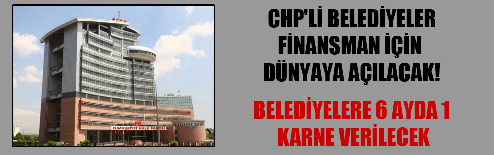 CHP'li belediyeler finansman için dünyaya açılacak!