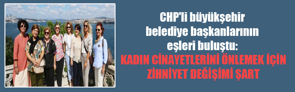 CHP'li büyükşehir belediye başkanlarının eşleri buluştu: Kadın cinayetlerini önlemek için zihniyet değişimi şart