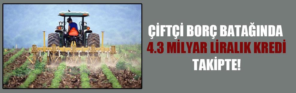 Çiftçi borç batağında, 4.3 milyar liralık kredi takipte!