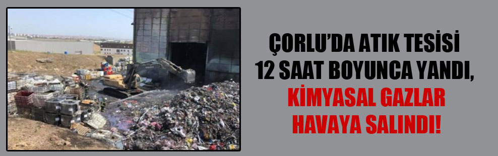 Çorlu'da atık tesisi 12 saat boyunca yandı, kimyasal gazlar havaya salındı!