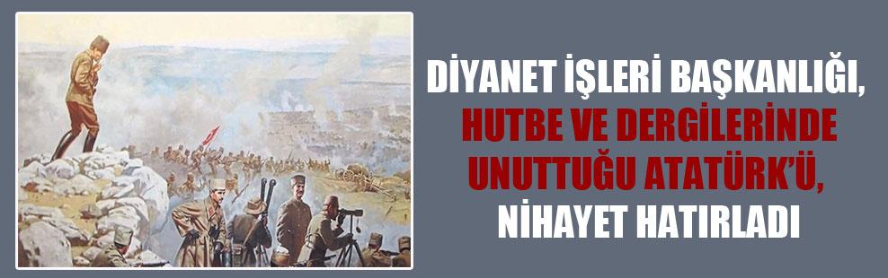 Diyanet İşleri Başkanlığı, hutbe ve dergilerinde unuttuğu Atatürk'ü, nihayet hatırladı