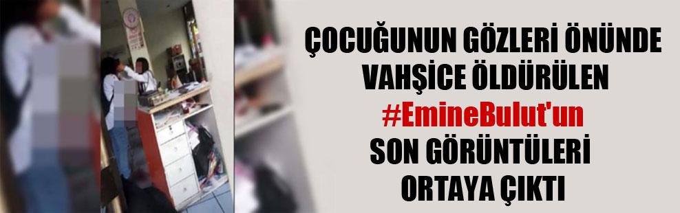 Çocuğunun gözleri önünde vahşice öldürülen #EmineBulut'un son görüntüleri ortaya çıktı