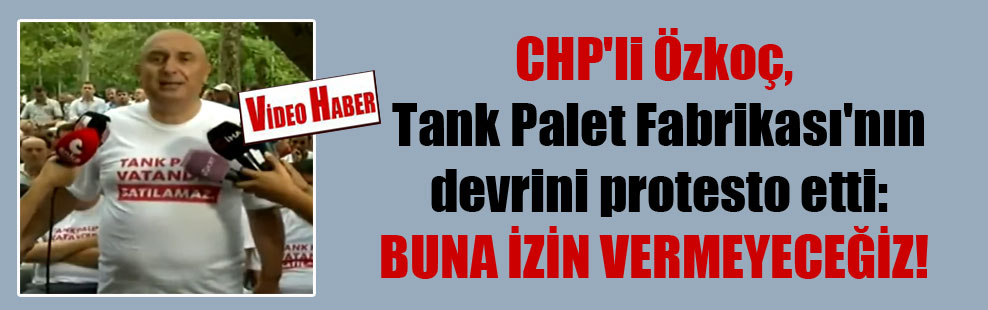 CHP'li Özkoç, Tank Palet Fabrikası'nın devrini protesto etti: Buna izin vermeyeceğiz!