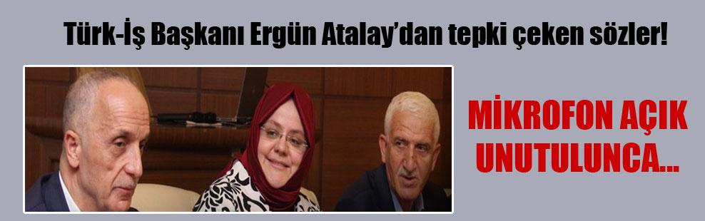 Türk-İş Başkanı Ergün Atalay'dan tepki çeken sözler!