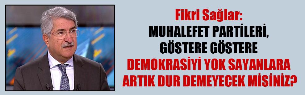 Fikri Sağlar: Muhalefet partileri, göstere göstere demokrasiyi yok sayanlara artık dur demeyecek misiniz?