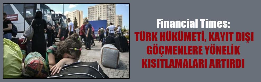 Financial Times: Türk hükümeti kayıt dışı göçmenlere yönelik kısıtlamaları artırdı