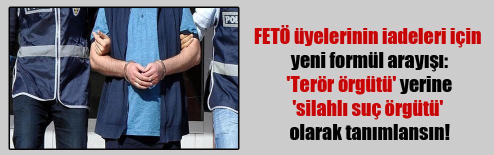 FETÖ üyelerinin iadeleri için yeni formül arayışı: 'Terör örgütü' yerine 'silahlı suç örgütü' olarak tanımlansın!