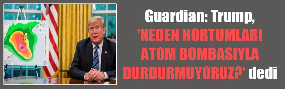 Guardian: Trump, 'Neden hortumları atom bombasıyla durdurmuyoruz?' dedi