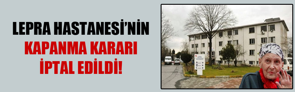 Lepra Hastanesi'nin kapanma kararı iptal edildi!