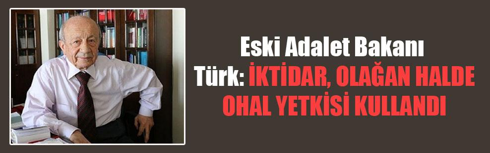 Eski Adalet Bakanı Türk: İktidar, olağan halde OHAL yetkisi kullandı