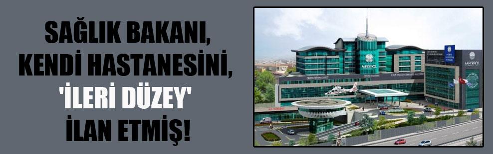 Sağlık Bakanı, kendi hastanesini, 'İleri Düzey' ilan etmiş!