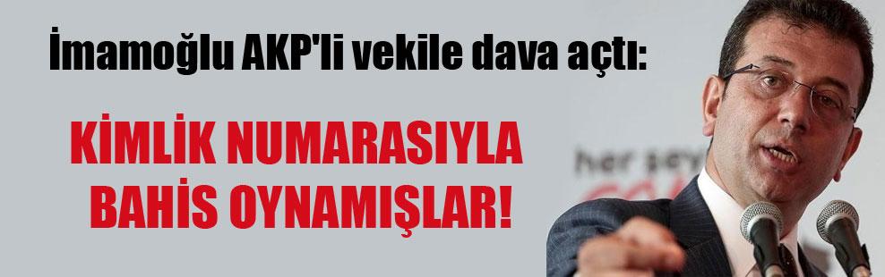 İmamoğlu AKP'li vekile dava açtı: Kimlik numarasıyla bahis oynamışlar!