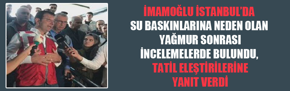 İmamoğlu İstanbul'da su baskınlarına neden olan yağmur sonrası incelemelerde bulundu, tatil eleştirilerine yanıt verdi