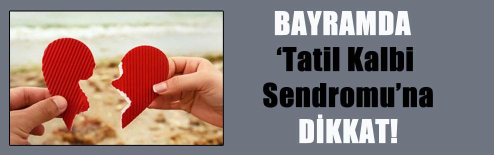 BAYRAMDA 'Tatil Kalbi Sendromu'na DİKKAT!
