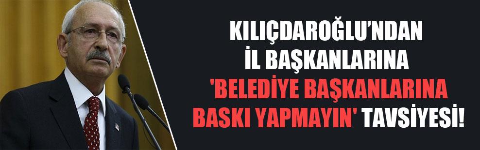 Kılıçdaroğlu'ndan il başkanlarına 'belediye başkanlarına baskı yapmayın' tavsiyesi!