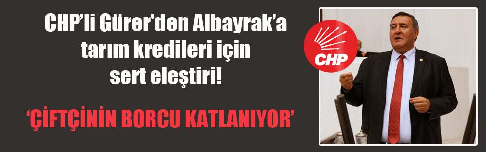 CHP'li Gürer'den Albayrak'a tarım kredileri için sert eleştiri!