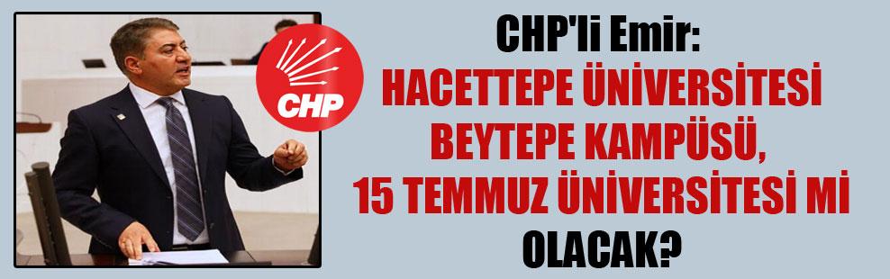 CHP'li Emir. Hacettepe Üniversitesi Beytepe Kampüsü, 15 Temmuz Üniversitesi mi olacak?
