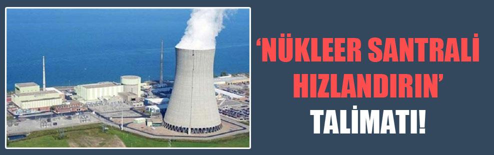 'Nükleer santrali hızlandırın' talimatı!
