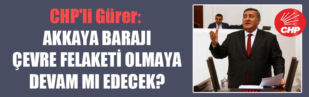 CHP'li Gürer: Akkaya Barajı çevre felaketi olmaya devam mı edecek?