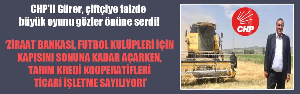 CHP'li Gürer, çiftçiye faizde büyük oyunu gözler önüne serdi!