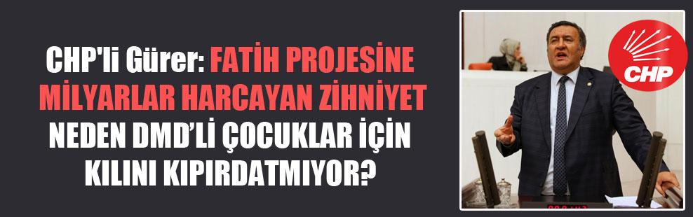 CHP'li Gürer: Fatih projesine milyarlar harcayan zihniyet neden DMD'li çocuklar için kılını kıpırdatmıyor?