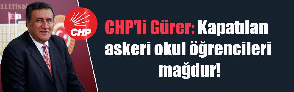 CHP'li Gürer: Kapatılan askeri okul öğrencileri mağdur!