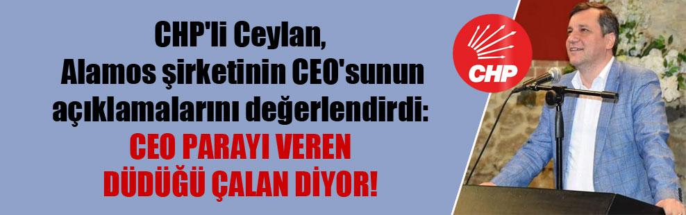 CHP'li Ceylan, Alamos şirketinin CEO'sunun açıklamalarını değerlendirdi: CEO parayı veren düdüğü çalan diyor!