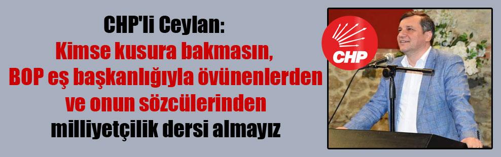 CHP'li Ceylan: Kimse kusura bakmasın, BOP eş başkanlığıyla övünenlerden ve onun sözcülerinden milliyetçilik dersi almayız
