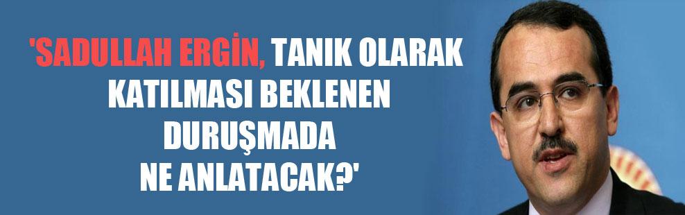 'Sadullah Ergin, tanık olarak katılması beklenen duruşmada ne anlatacak?'