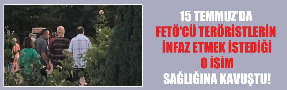 15 Temmuz'da FETÖ'cü teröristlerin infaz etmek istediği o isim sağlığına kavuştu!