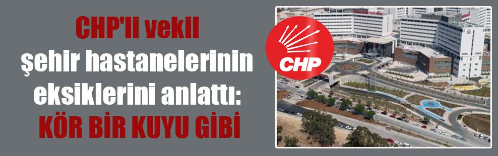 CHP'li vekil şehir hastanelerinin eksiklerini anlattı: Kör bir kuyu gibi