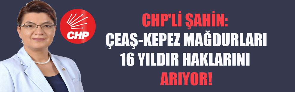 CHP'li Şahin: ÇEAŞ-Kepez mağdurları 16 yıldır haklarını arıyor!