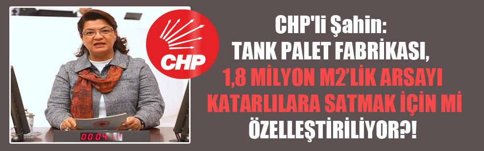 CHP'li Şahin: Tank Palet Fabrikası, 1,8 milyon M2'lik arsayı Katarlılara satmak için mi özelleştiriliyor?!