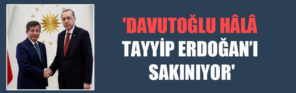 'Davutoğlu hâlâ Tayyip Erdoğan'ı sakınıyor'
