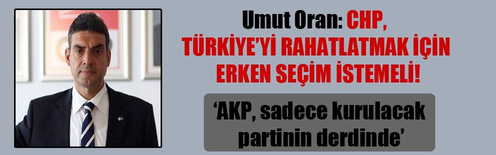 Umut Oran: CHP, Türkiye'yi rahatlatmak için erken seçim istemeli!