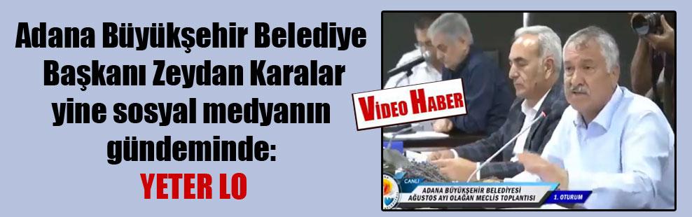 Adana Büyükşehir Belediye Başkanı Zeydan Karalar yine sosyal medyanın gündeminde: Yeter lo
