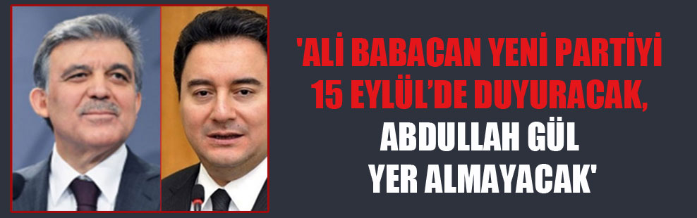'Ali Babacan yeni partiyi 15 Eylül'de duyuracak, Abdullah Gül yer almayacak'