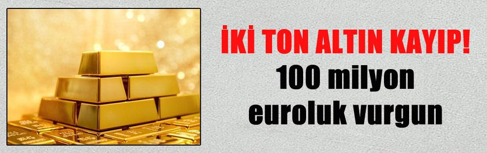 İKİ TON ALTIN KAYIP! 100 milyon euroluk vurgun
