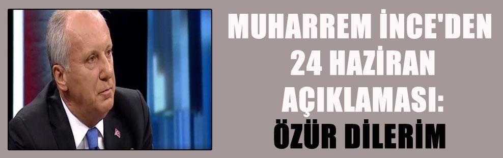 MUHARREM İNCE'DEN 24 HAZİRAN AÇIKLAMASI: ÖZÜR DİLERİM