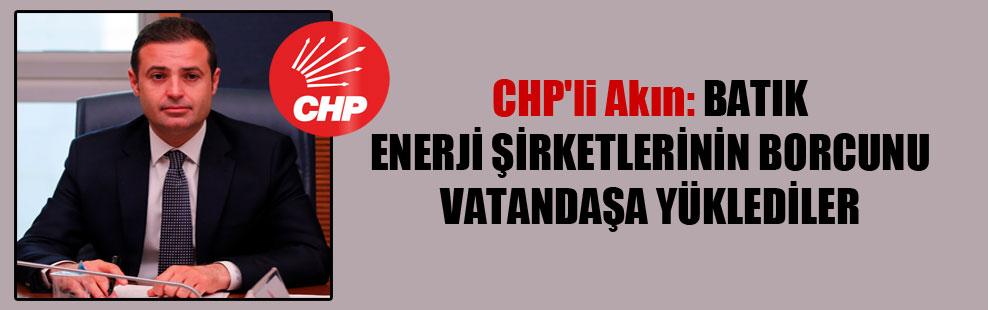 CHP'li Akın: Batık enerji şirketlerinin borcunu vatandaşa yüklediler